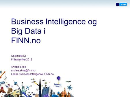 Business Intelligence og Big Data i FINN.no Corporate IQ 6.September 2012 Anders Skoe Leder, Business Intelligence, FINN.no.