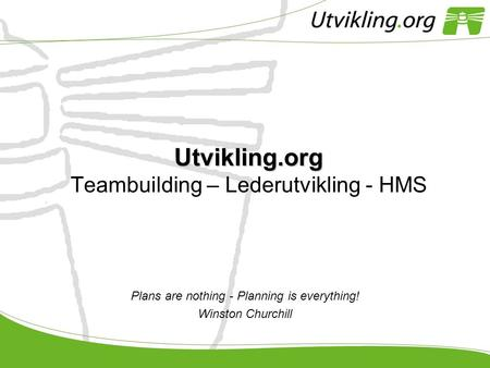 Utvikling.org Utvikling.org Teambuilding – Lederutvikling - HMS Plans are nothing - Planning is everything! Winston Churchill.