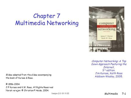 Versjon 2.0 / 01.11.03 Multimedia7-1 Chapter 7 Multimedia Networking Computer Networking: A Top Down Approach Featuring the Internet, 3 rd edition. Jim.
