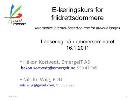 E-læringskurs for friidrettsdommere Interactive internet-based course for athletic judges Lansering på dommerseminaret 16.1.2011 • Håkon Kortvedt, EmergeIT.