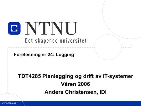 1 21. mars 2006 TDT4285 Planl&drift IT-syst Forelesning nr 24: Logging TDT4285 Planlegging og drift av IT-systemer Våren 2006 Anders Christensen, IDI.