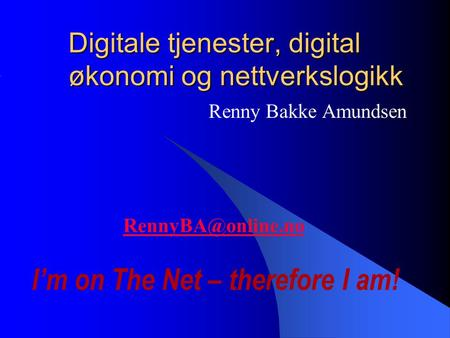 Digitale tjenester, digital økonomi og nettverkslogikk Renny Bakke Amundsen I'm on The Net – therefore I am!