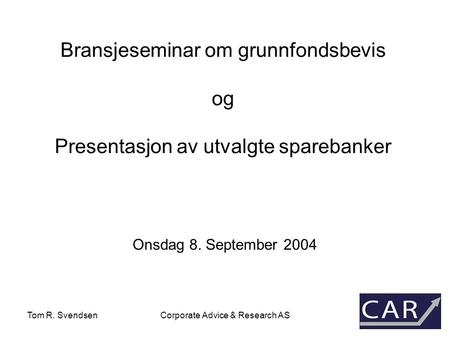 Tom R. SvendsenCorporate Advice & Research AS Bransjeseminar om grunnfondsbevis og Presentasjon av utvalgte sparebanker Onsdag 8. September 2004.