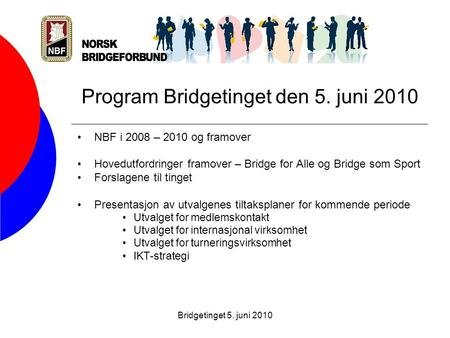 Bridgetinget 5. juni 2010 Program Bridgetinget den 5. juni 2010 •NBF i 2008 – 2010 og framover •Hovedutfordringer framover – Bridge for Alle og Bridge.