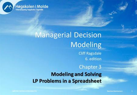 Managerial Decision Modeling Cliff Ragsdale 6. edition Rasmus RasmussenBØK350 OPERASJONSANALYSE1 Chapter 3 Modeling and Solving LP Problems in a Spreadsheet.