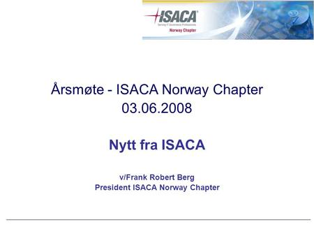 Årsmøte - ISACA Norway Chapter 03.06.2008 Nytt fra ISACA v/Frank Robert Berg President ISACA Norway Chapter.