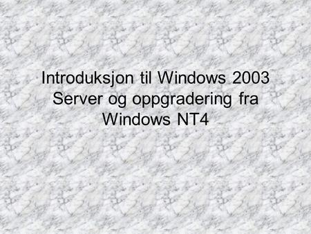 Introduksjon til Windows 2003 Server og oppgradering fra Windows NT4.