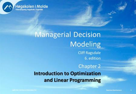 Managerial Decision Modeling Cliff Ragsdale 6. edition Rasmus RasmussenBØK350 OPERASJONSANALYSE1 Chapter 2 Introduction to Optimization and Linear Programming.