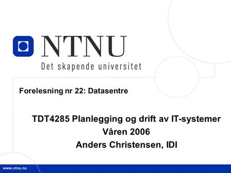 1 21. mars 2006 TDT4285 Planl&drift IT-syst Forelesning nr 22: Datasentre TDT4285 Planlegging og drift av IT-systemer Våren 2006 Anders Christensen, IDI.