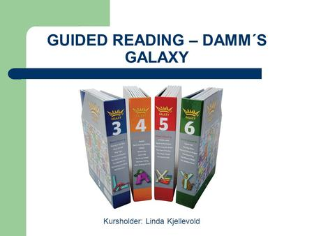 GUIDED READING – DAMM´S GALAXY Kursholder: Linda Kjellevold.