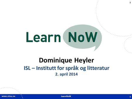 LearnNoW 1 Dominique Heyler ISL – Institutt for språk og litteratur 2. april 2014 1.