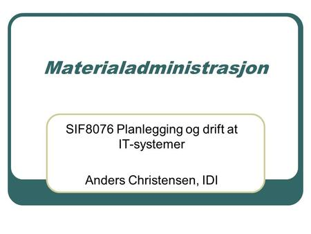 Materialadministrasjon SIF8076 Planlegging og drift at IT-systemer Anders Christensen, IDI.