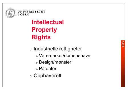 2005 Intellectual Property Rights o Industrielle rettigheter o Varemerker/domenenavn o Design/mønster o Patenter o Opphaverett.