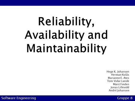 Reliability, Availability and Maintainability Software EngineeringGruppe 8 Hege K. Johansen Herman Kolås Marianne E. Ates Tom Vidar Lunde Marit Finden.