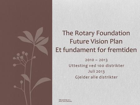 2010 – 2013 Uttesting ved 100 distrikter Juli 2013 Gjelder alle distrikter The Rotary Foundation Future Vision Plan Et fundament for fremtiden TRF seminar.