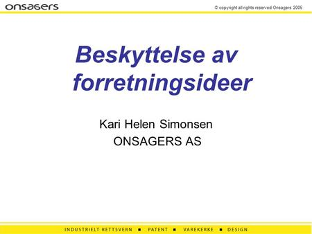 © copyright all rights reserved Onsagers 2006 Beskyttelse av forretningsideer Kari Helen Simonsen ONSAGERS AS.