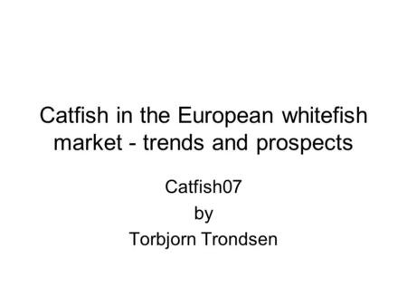 Catfish in the European whitefish market - trends and prospects Catfish07 by Torbjorn Trondsen.