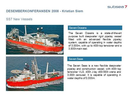 DESEMBERKONFERANSEN 2008 - Kristian Siem SS7 New Vessels The Seven Oceans is a state-of-the-art purpose built deepwater rigid pipelay vessel fitted with.