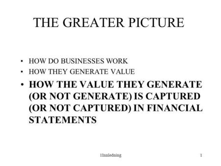 1Innledning1 THE GREATER PICTURE •HOW DO BUSINESSES WORK •HOW THEY GENERATE VALUE •HOW THE VALUE THEY GENERATE (OR NOT GENERATE) IS CAPTURED (OR NOT CAPTURED)