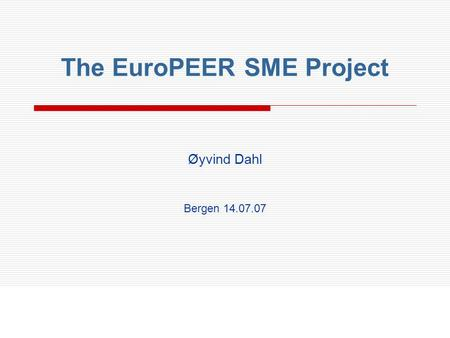 Øyvind Dahl Bergen 14.07.07 The EuroPEER SME Project.