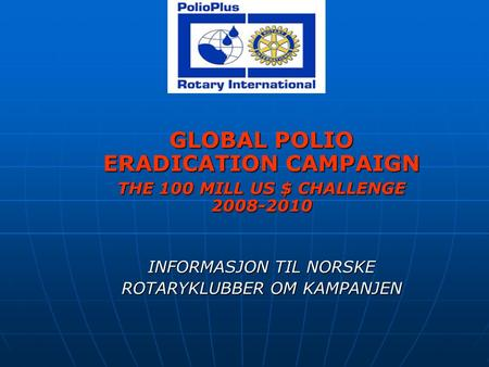 GLOBAL POLIO ERADICATION CAMPAIGN THE 100 MILL US $ CHALLENGE 2008-2010 INFORMASJON TIL NORSKE ROTARYKLUBBER OM KAMPANJEN.