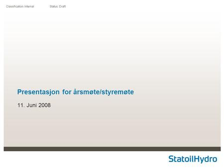 Classification: Internal Status: Draft Presentasjon for årsmøte/styremøte 11. Juni 2008.