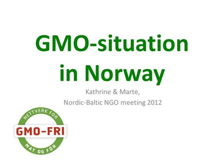 GMO-situation in Norway Kathrine & Marte, Nordic-Baltic NGO meeting 2012.
