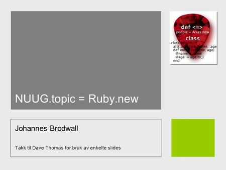 NUUG.topic = Ruby.new Johannes Brodwall Takk til Dave Thomas for bruk av enkelte slides.