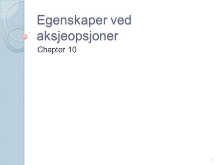 Egenskaper ved aksjeopsjoner Chapter 10 1. 2 Notasjon  c : European call option price  p :European put option price  S 0 :Stock price today  K :Strike.