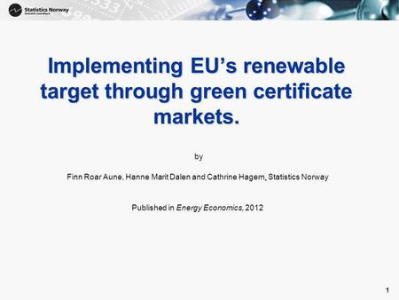 1 1 Implementing EU's renewable target through green certificate markets. by Finn Roar Aune, Hanne Marit Dalen and Cathrine Hagem, Statistics Norway Published.