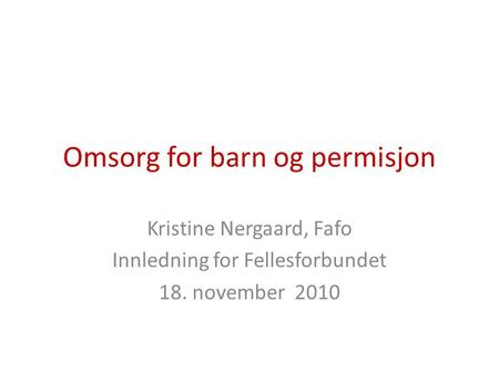 Omsorg for barn og permisjon Kristine Nergaard, Fafo Innledning for Fellesforbundet 18. november 2010.