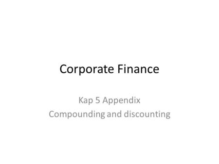 Corporate Finance Kap 5 Appendix Compounding and discounting.