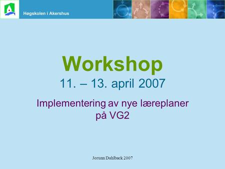 Jorunn Dahlback 2007 Workshop 11. – 13. april 2007 Implementering av nye læreplaner på VG2.