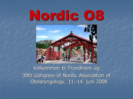 Velkommen til Trondheim og 30th Congress of Nordic Association of Otolaryngology, 11.-14. juni 2008 Nordic O8.