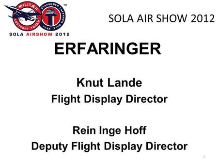 SOLA AIR SHOW 2012 ERFARINGER Knut Lande Flight Display Director Rein Inge Hoff Deputy Flight Display Director 1.