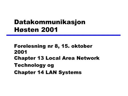 Datakommunikasjon Høsten 2001 Forelesning nr 8, 15. oktober 2001 Chapter 13 Local Area Network Technology og Chapter 14 LAN Systems.