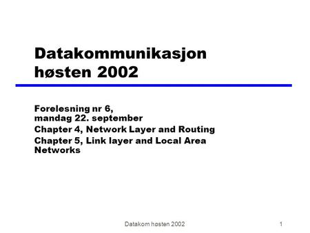 Datakom høsten 20021 Datakommunikasjon høsten 2002 Forelesning nr 6, mandag 22. september Chapter 4, Network Layer and Routing Chapter 5, Link layer and.
