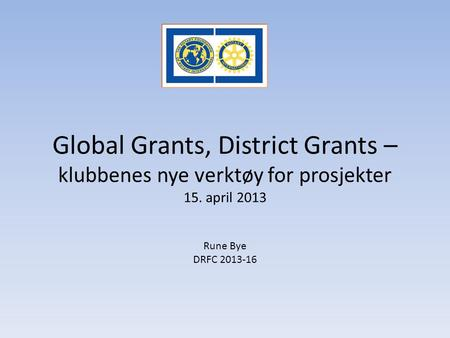 Global Grants, District Grants – klubbenes nye verktøy for prosjekter 15. april 2013 Rune Bye DRFC 2013-16.