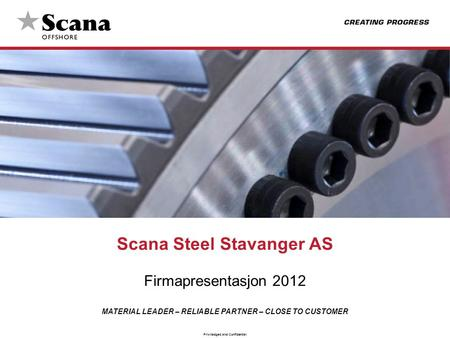 MATERIAL LEADER – RELIABLE PARTNER – CLOSE TO CUSTOMER Priviledged and Confidential Scana Steel Stavanger AS Firmapresentasjon 2012.