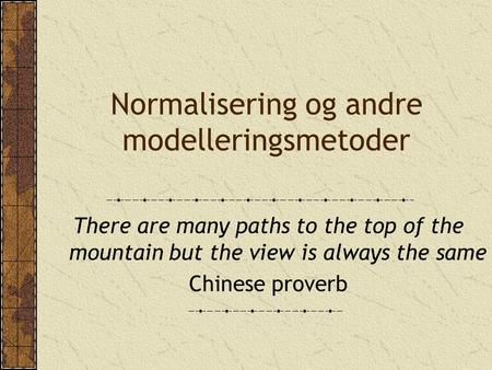 Normalisering og andre modelleringsmetoder There are many paths to the top of the mountain but the view is always the same Chinese proverb.