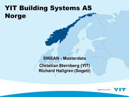 Together we can do it. YIT Building Systems AS Norge 1 SWEAN - Masterdata Christian Sternberg (YIT) Richard Hallgren (Sogeti)