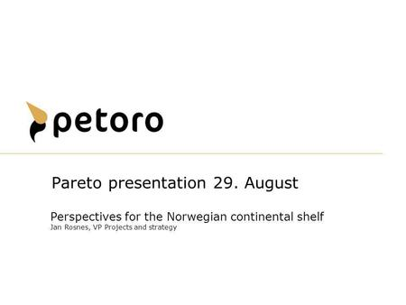 Perspectives for the Norwegian continental shelf Jan Rosnes, VP Projects and strategy Pareto presentation 29. August.