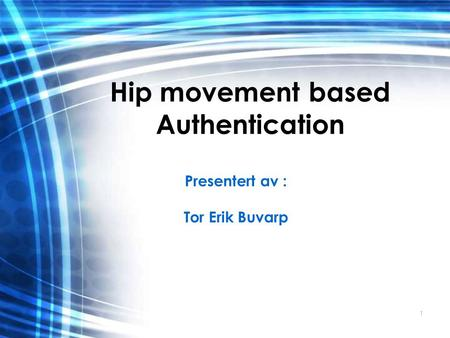 1 Hip movement based Authentication Presentert av : Tor Erik Buvarp.