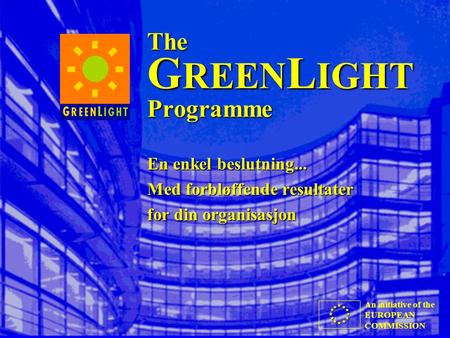 An initiative of the EUROPEAN COMMISSION The G REEN L IGHT Programme En enkel beslutning... Med forbløffende resultater for din organisasjon.