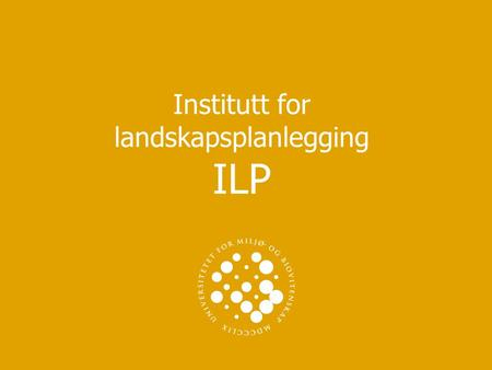 Institutt for landskapsplanlegging ILP. UNIVERSITETET FOR MILJØ- OG BIOVITENSKAP www.umb.no Institutt for landskapsplanlegging Vi har 5 studier ved ILP.