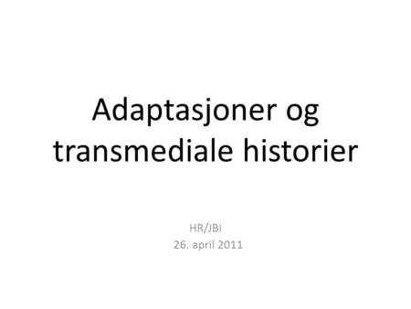 Adaptasjoner og transmediale historier HR/JBI 26. april 2011.