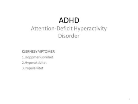 ADHD Attention-Deficit Hyperactivity Disorder KJERNESYMPTOMER 1.Uoppmerksomhet 2.Hyperaktivitet 3.Impulsivitet 1.