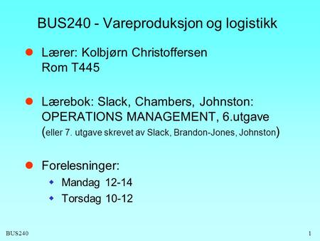 BUS240 BUS240 - Vareproduksjon og logistikk  Lærer: Kolbjørn Christoffersen Rom T445  Lærebok: Slack, Chambers, Johnston: OPERATIONS MANAGEMENT, 6.utgave.