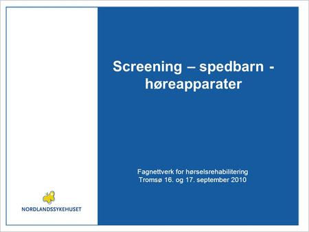 Screening – spedbarn - høreapparater Fagnettverk for hørselsrehabilitering Tromsø 16. og 17. september 2010.