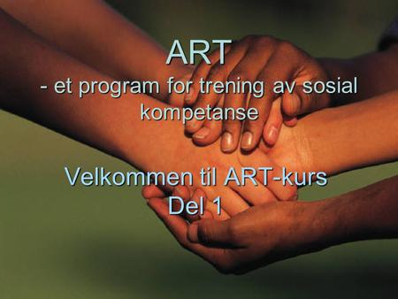 ART - et program for trening av sosial kompetanse Velkommen til ART-kurs Del 1.